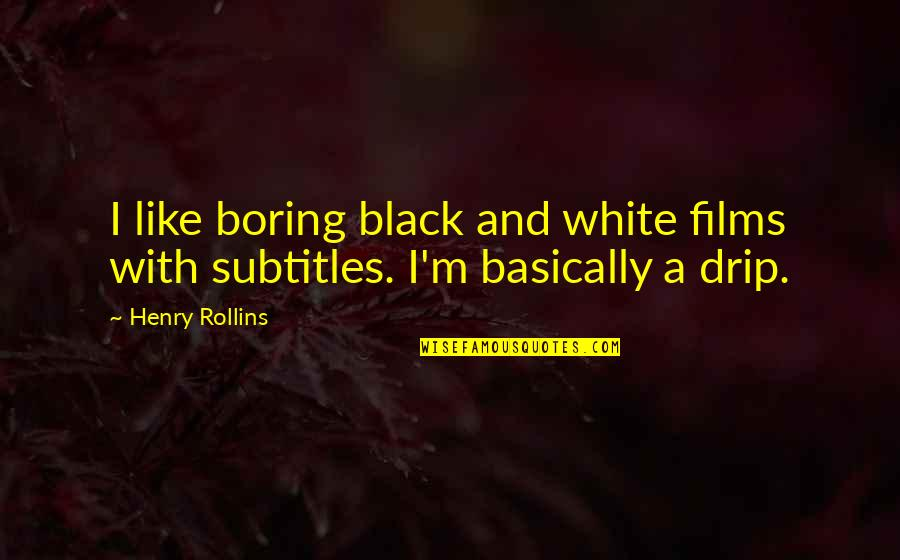 Henry Rollins Quotes By Henry Rollins: I like boring black and white films with