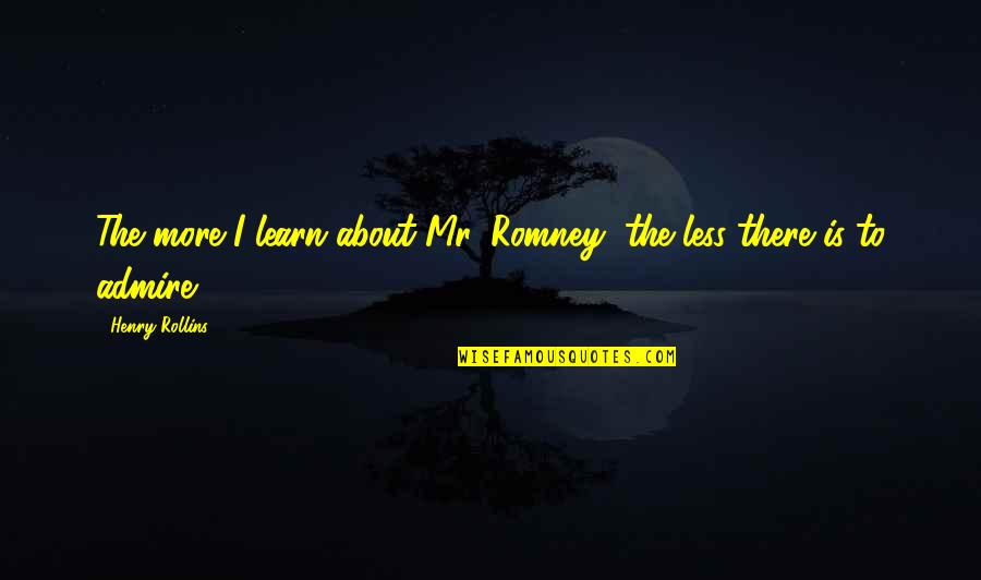Henry Rollins Quotes By Henry Rollins: The more I learn about Mr. Romney, the