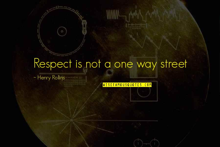 Henry Rollins Quotes By Henry Rollins: Respect is not a one way street