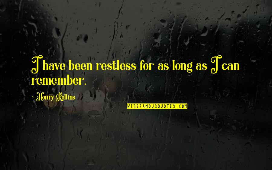 Henry Rollins Quotes By Henry Rollins: I have been restless for as long as