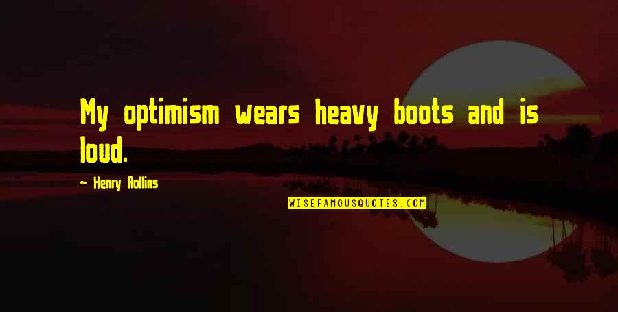 Henry Rollins Quotes By Henry Rollins: My optimism wears heavy boots and is loud.