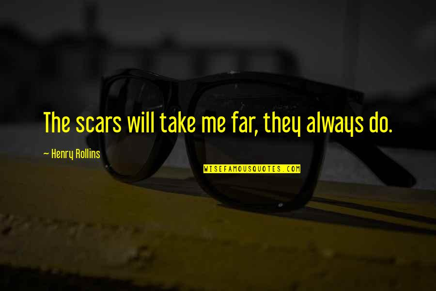 Henry Rollins Quotes By Henry Rollins: The scars will take me far, they always
