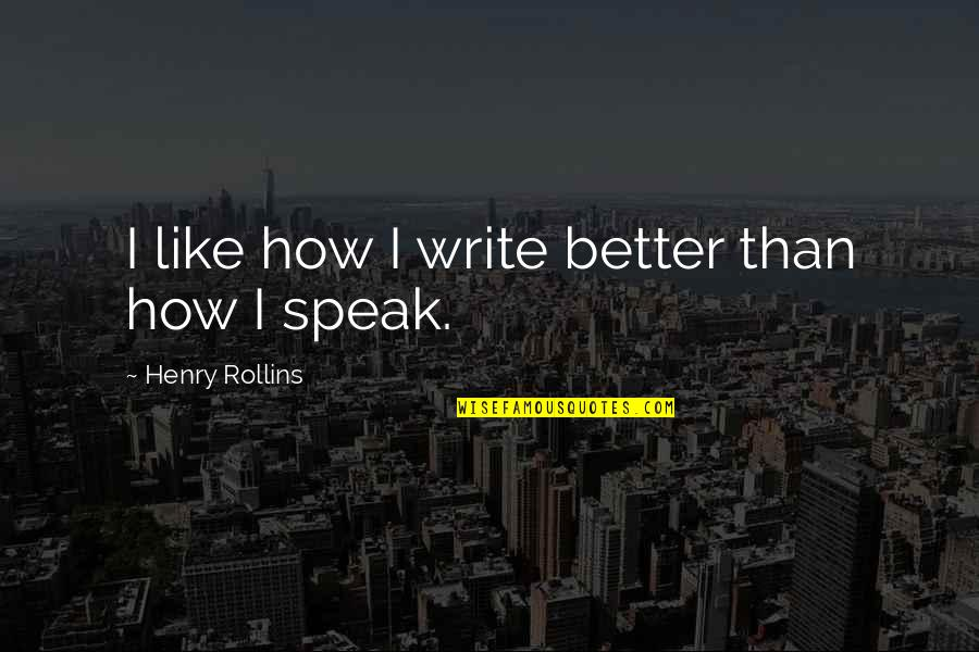 Henry Rollins Quotes By Henry Rollins: I like how I write better than how