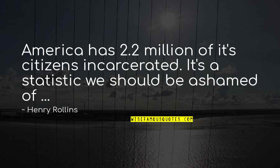 Henry Rollins Quotes By Henry Rollins: America has 2.2 million of it's citizens incarcerated.