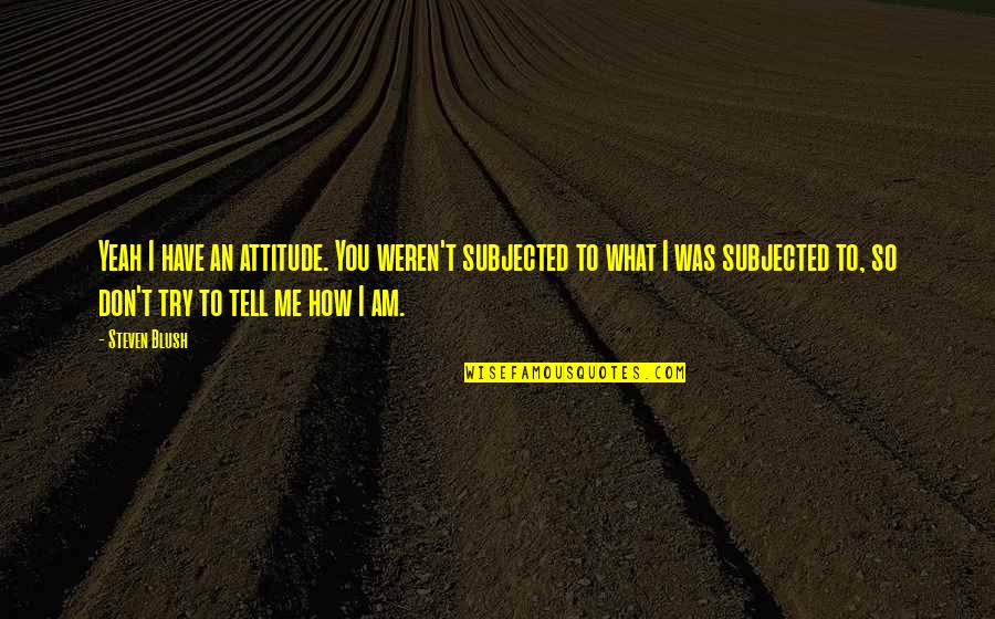 Henry Rollins Quotes By Steven Blush: Yeah I have an attitude. You weren't subjected