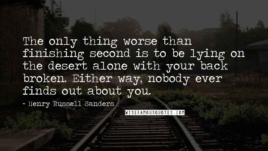 Henry Russell Sanders quotes: The only thing worse than finishing second is to be lying on the desert alone with your back broken. Either way, nobody ever finds out about you.