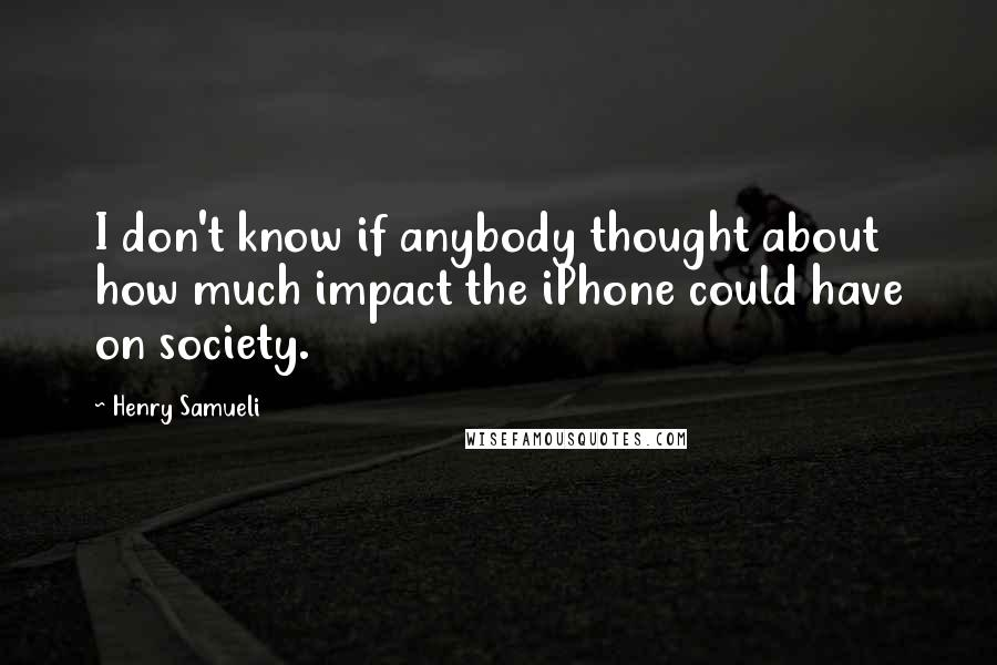 Henry Samueli quotes: I don't know if anybody thought about how much impact the iPhone could have on society.
