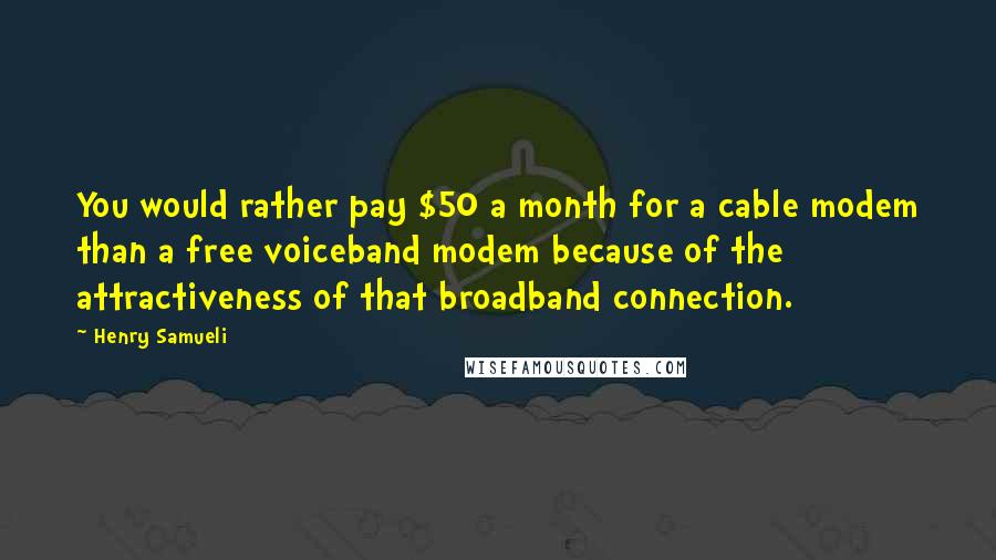 Henry Samueli quotes: You would rather pay $50 a month for a cable modem than a free voiceband modem because of the attractiveness of that broadband connection.