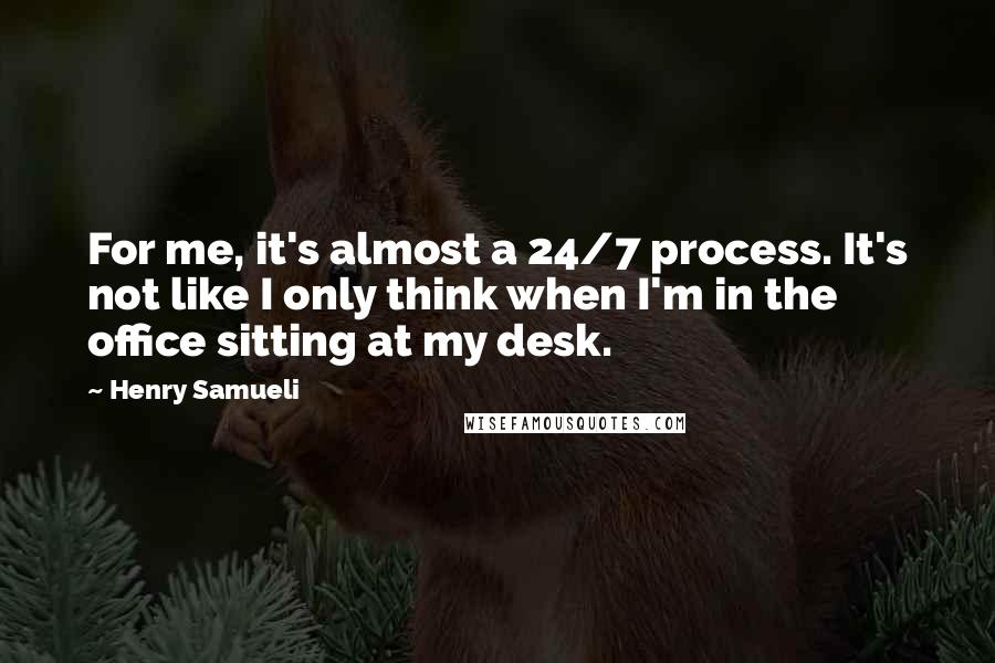 Henry Samueli quotes: For me, it's almost a 24/7 process. It's not like I only think when I'm in the office sitting at my desk.