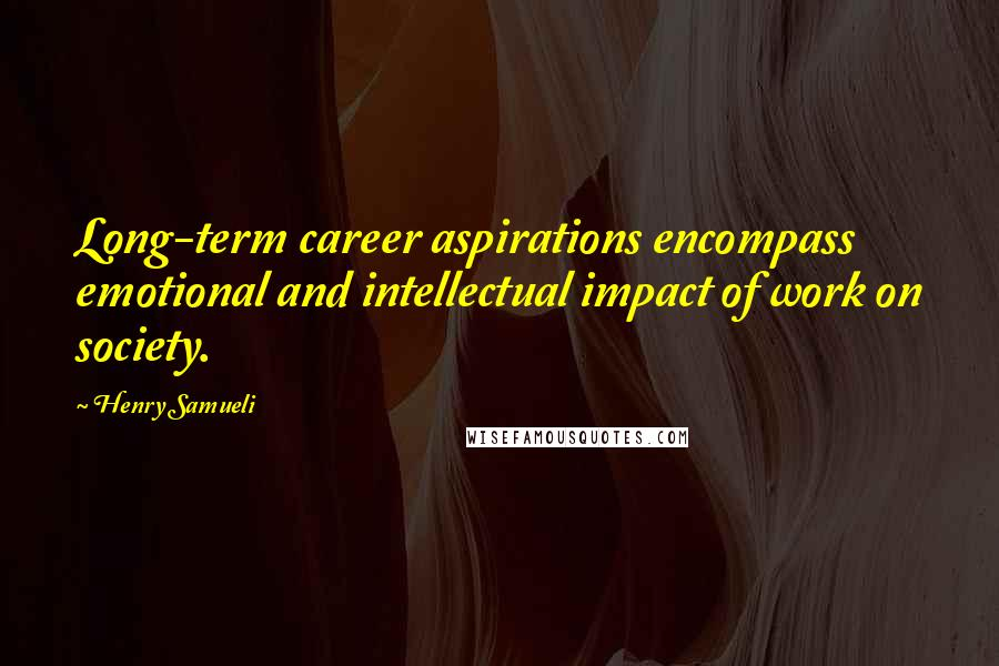 Henry Samueli quotes: Long-term career aspirations encompass emotional and intellectual impact of work on society.