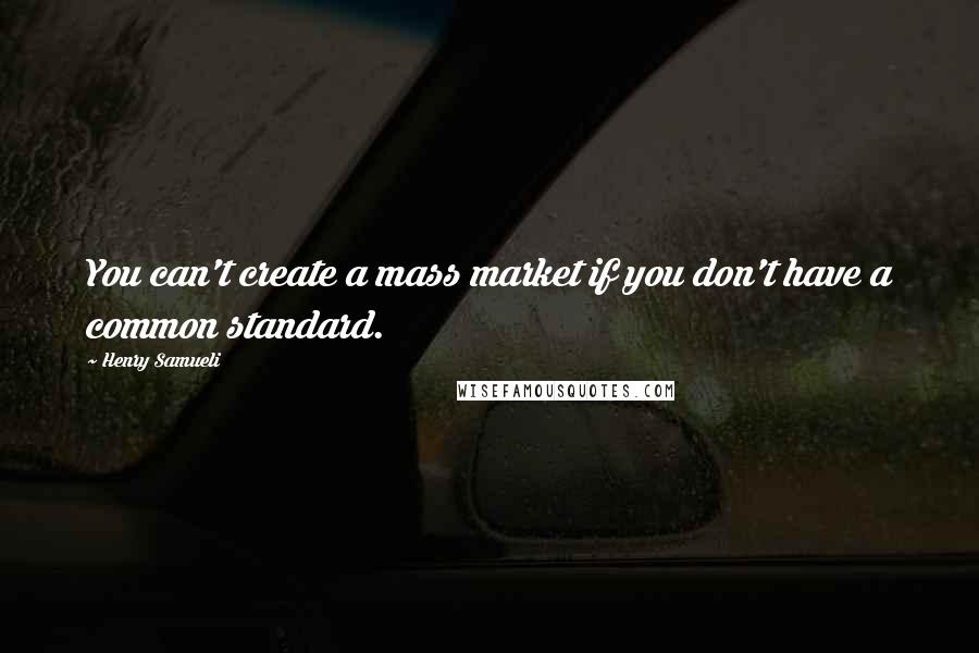 Henry Samueli quotes: You can't create a mass market if you don't have a common standard.