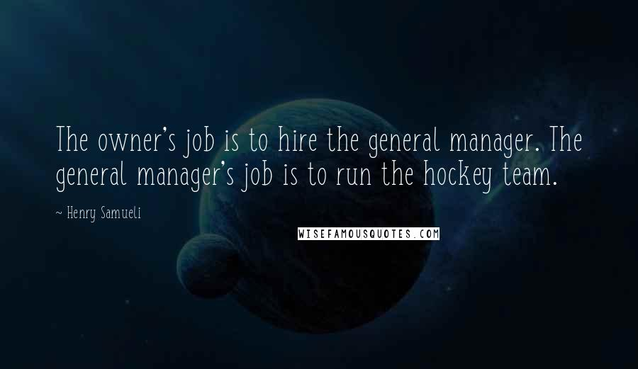 Henry Samueli quotes: The owner's job is to hire the general manager. The general manager's job is to run the hockey team.