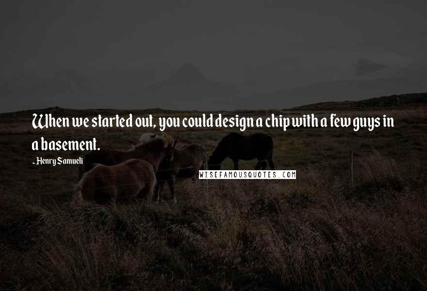 Henry Samueli quotes: When we started out, you could design a chip with a few guys in a basement.