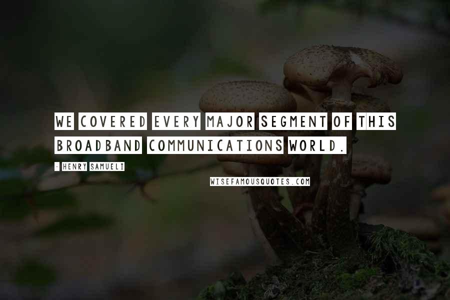 Henry Samueli quotes: We covered every major segment of this broadband communications world.