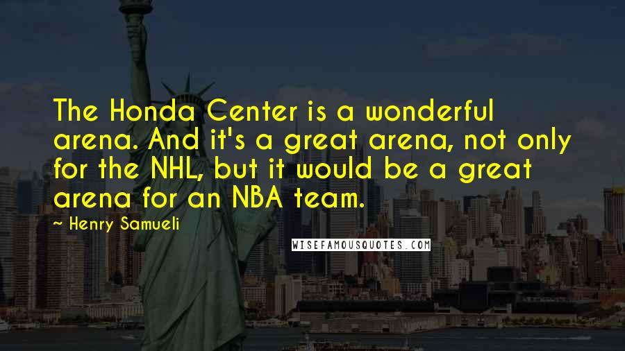 Henry Samueli quotes: The Honda Center is a wonderful arena. And it's a great arena, not only for the NHL, but it would be a great arena for an NBA team.