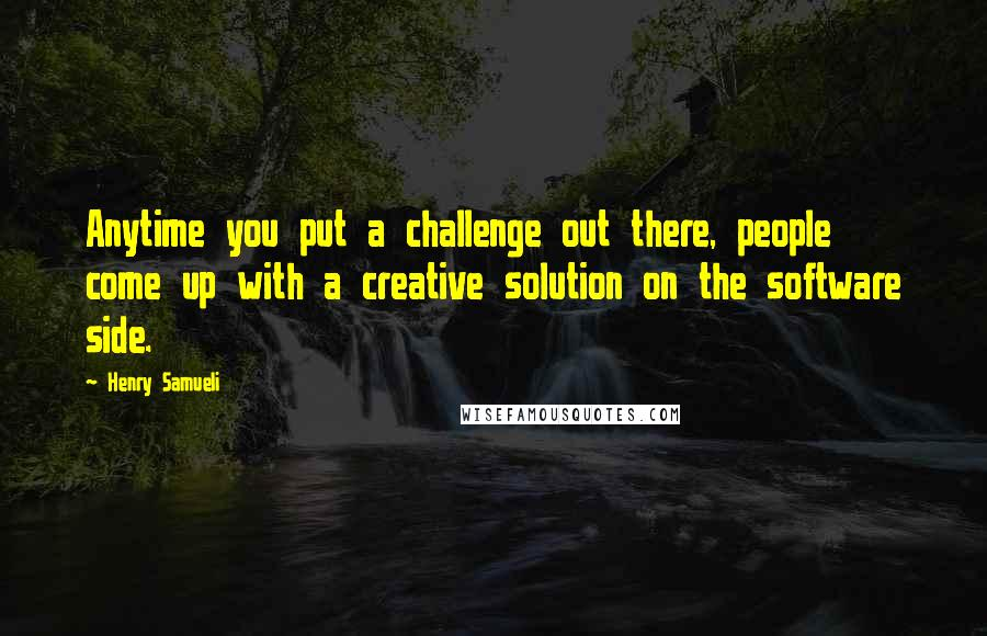 Henry Samueli quotes: Anytime you put a challenge out there, people come up with a creative solution on the software side.