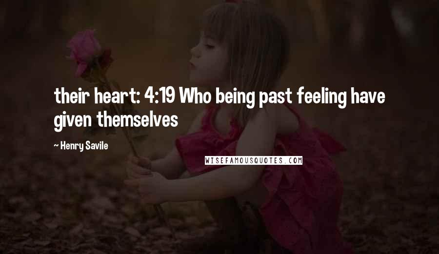 Henry Savile quotes: their heart: 4:19 Who being past feeling have given themselves