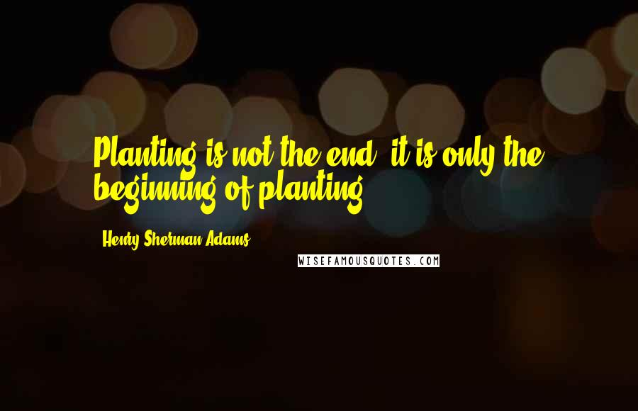 Henry Sherman Adams quotes: Planting is not the end; it is only the beginning of planting.