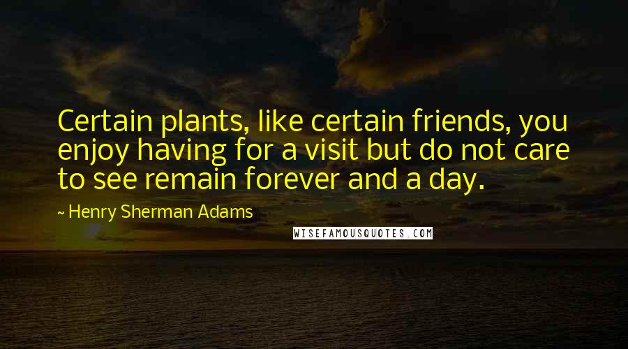 Henry Sherman Adams quotes: Certain plants, like certain friends, you enjoy having for a visit but do not care to see remain forever and a day.
