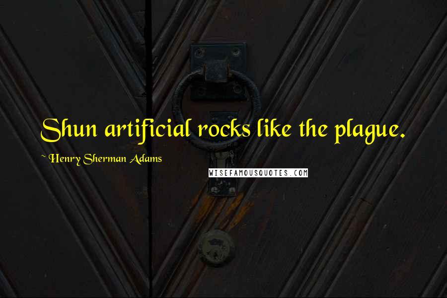 Henry Sherman Adams quotes: Shun artificial rocks like the plague.