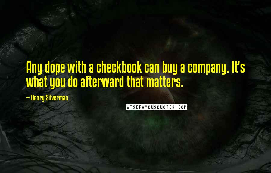 Henry Silverman quotes: Any dope with a checkbook can buy a company. It's what you do afterward that matters.