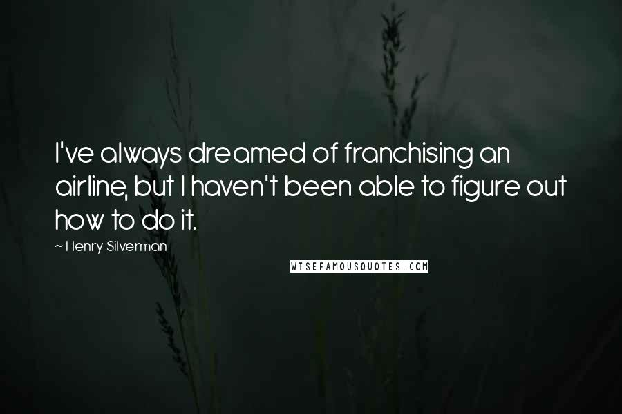 Henry Silverman quotes: I've always dreamed of franchising an airline, but I haven't been able to figure out how to do it.