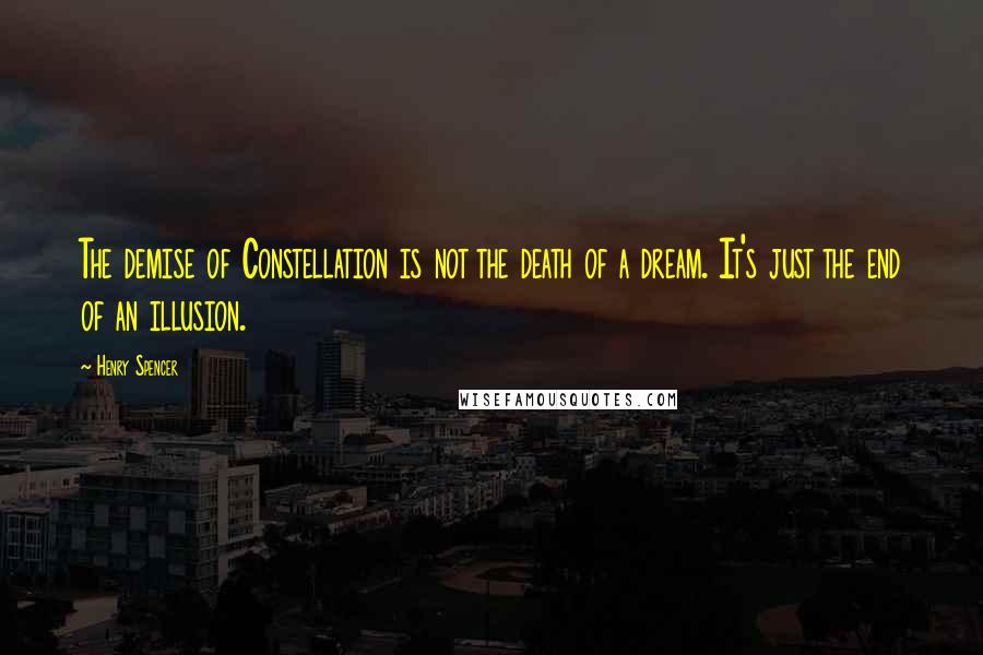 Henry Spencer quotes: The demise of Constellation is not the death of a dream. It's just the end of an illusion.