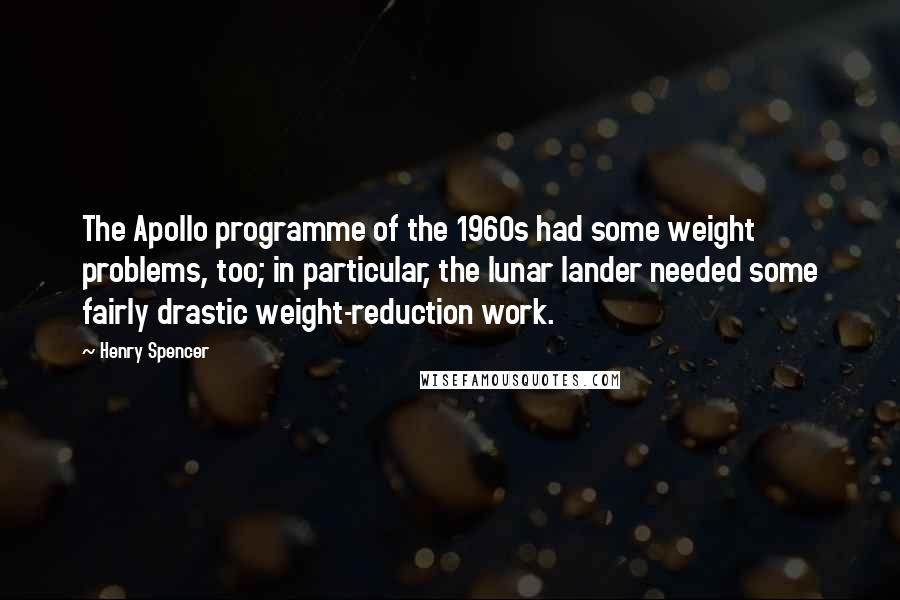 Henry Spencer quotes: The Apollo programme of the 1960s had some weight problems, too; in particular, the lunar lander needed some fairly drastic weight-reduction work.
