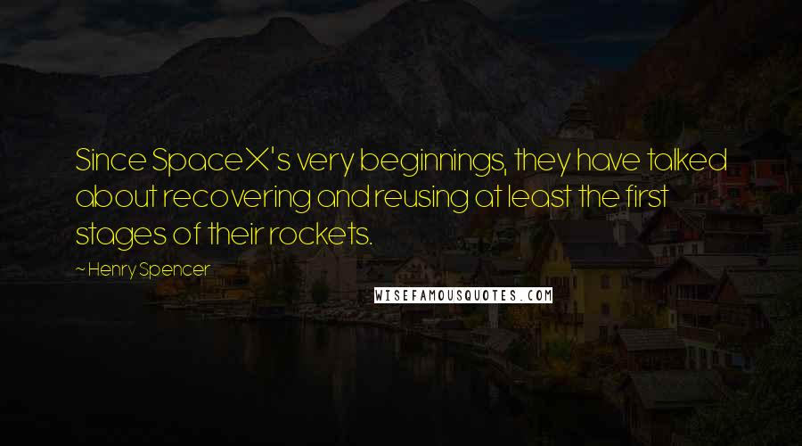 Henry Spencer quotes: Since SpaceX's very beginnings, they have talked about recovering and reusing at least the first stages of their rockets.