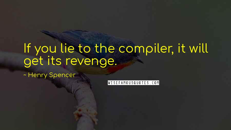 Henry Spencer quotes: If you lie to the compiler, it will get its revenge.