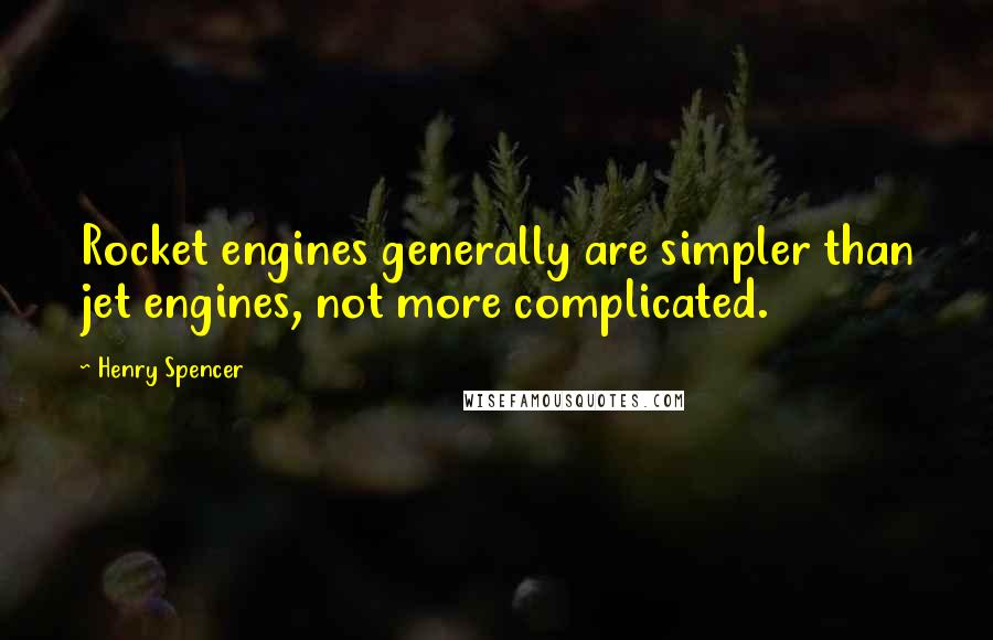 Henry Spencer quotes: Rocket engines generally are simpler than jet engines, not more complicated.