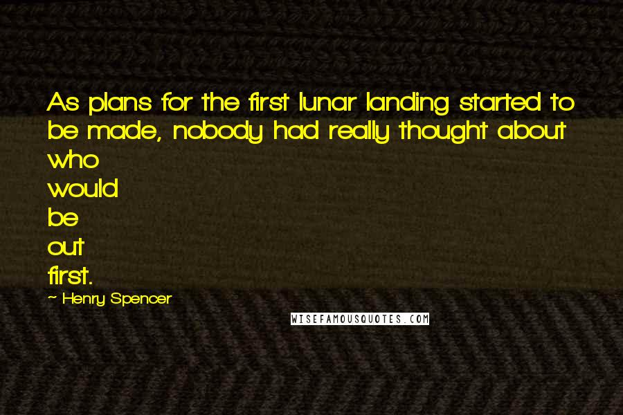 Henry Spencer quotes: As plans for the first lunar landing started to be made, nobody had really thought about who would be out first.