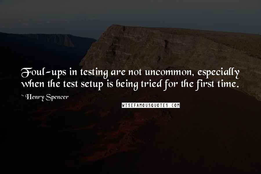 Henry Spencer quotes: Foul-ups in testing are not uncommon, especially when the test setup is being tried for the first time.