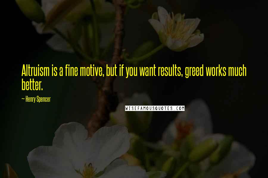 Henry Spencer quotes: Altruism is a fine motive, but if you want results, greed works much better.