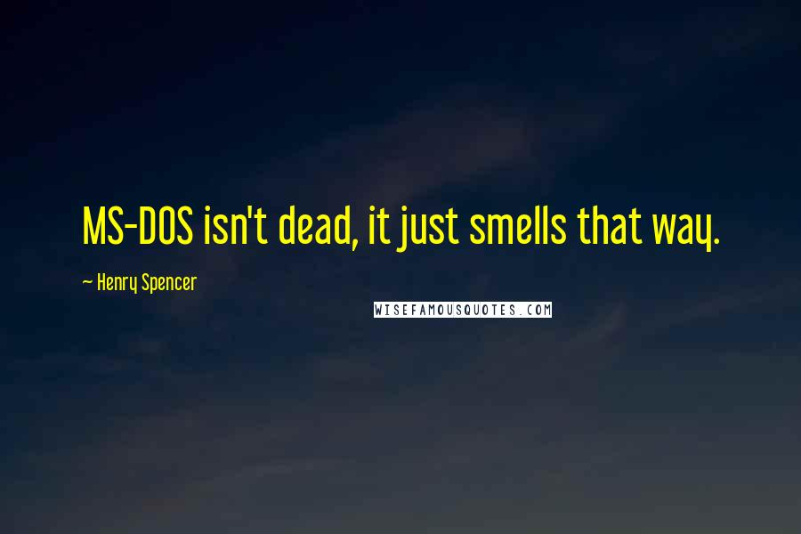 Henry Spencer quotes: MS-DOS isn't dead, it just smells that way.