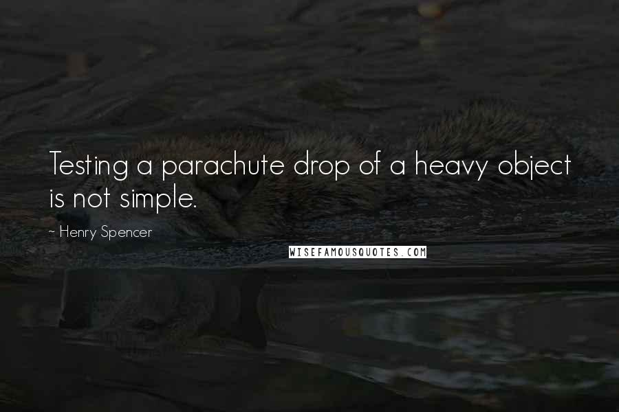 Henry Spencer quotes: Testing a parachute drop of a heavy object is not simple.