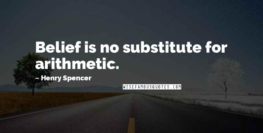 Henry Spencer quotes: Belief is no substitute for arithmetic.