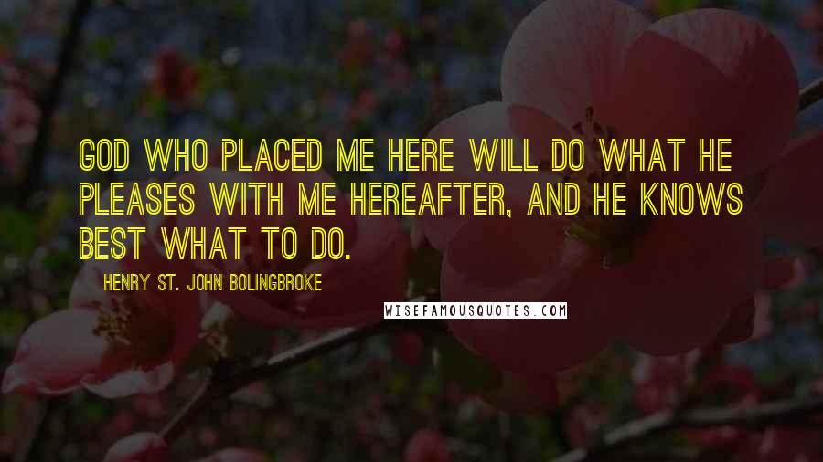 Henry St. John Bolingbroke quotes: God who placed me here will do what He pleases with me hereafter, and He knows best what to do.