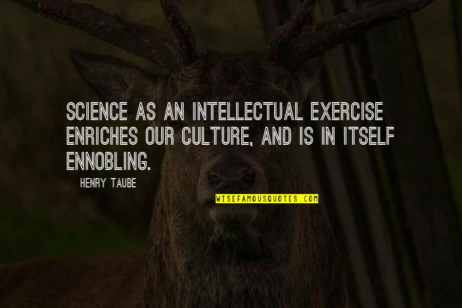 Henry Taube Quotes By Henry Taube: Science as an intellectual exercise enriches our culture,