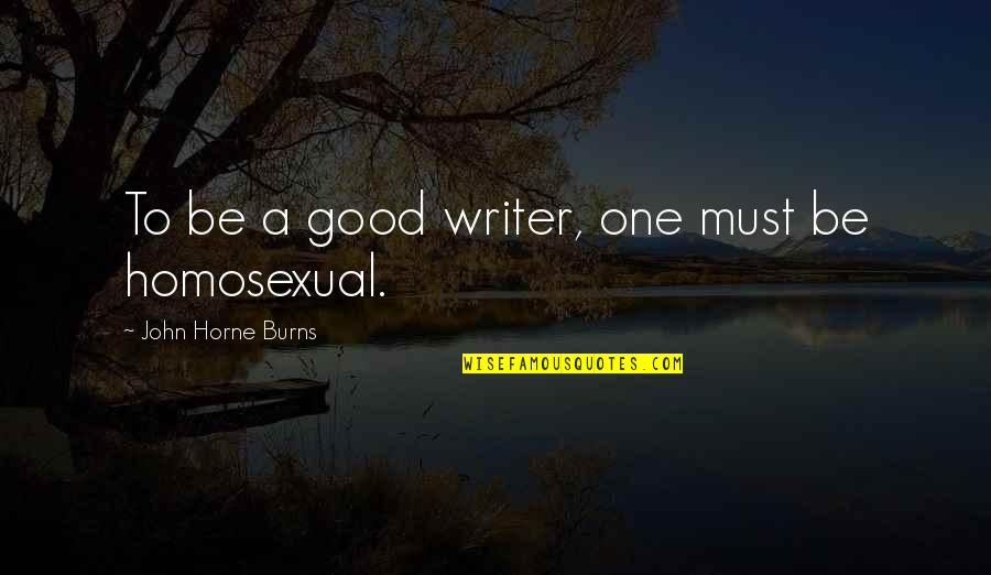 Henry Taube Quotes By John Horne Burns: To be a good writer, one must be
