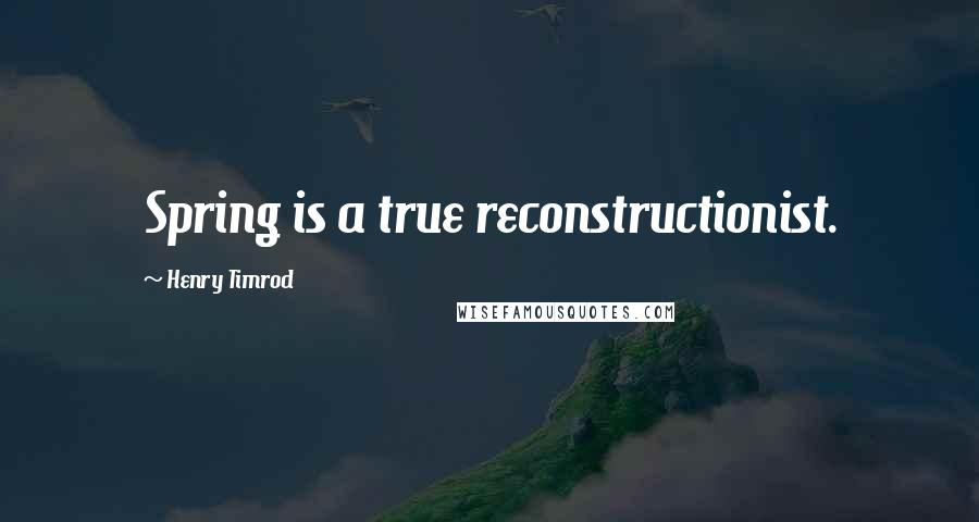 Henry Timrod quotes: Spring is a true reconstructionist.