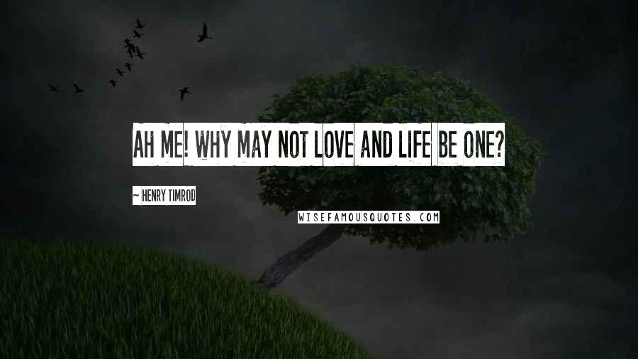Henry Timrod quotes: Ah me! why may not love and life be one?