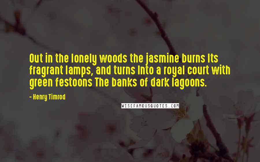 Henry Timrod quotes: Out in the lonely woods the jasmine burns Its fragrant lamps, and turns Into a royal court with green festoons The banks of dark lagoons.