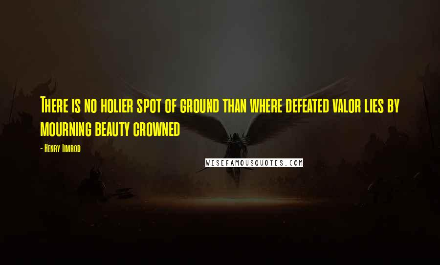 Henry Timrod quotes: There is no holier spot of ground than where defeated valor lies by mourning beauty crowned