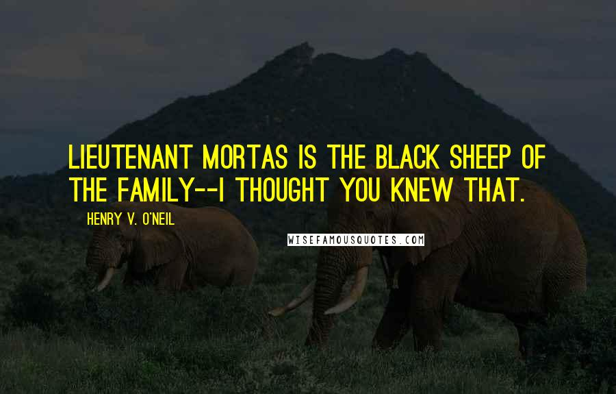 Henry V. O'Neil quotes: Lieutenant Mortas is the black sheep of the family--I thought you knew that.
