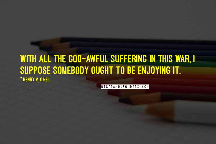 Henry V. O'Neil quotes: With all the god-awful suffering in this war, I suppose somebody ought to be enjoying it.