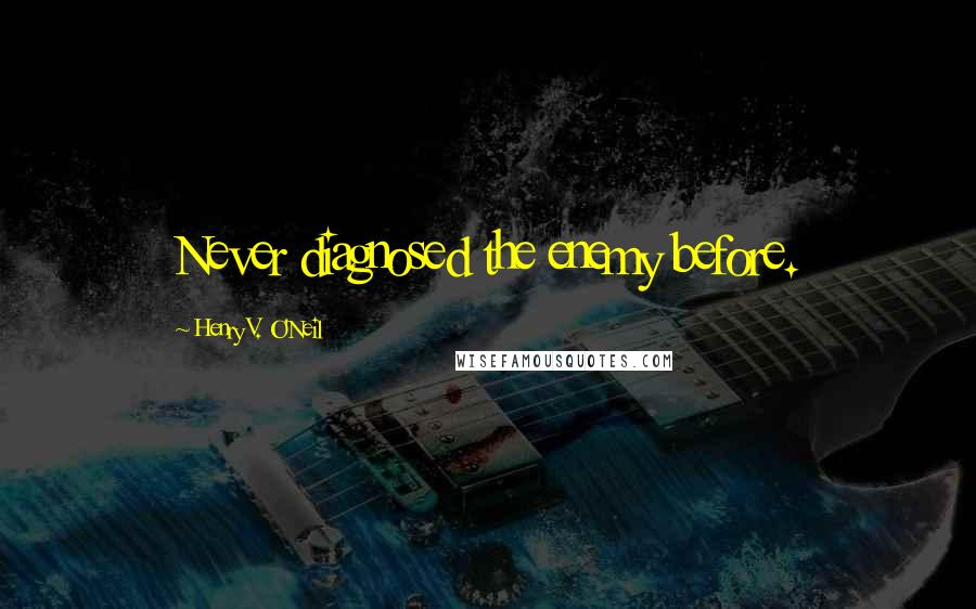 Henry V. O'Neil quotes: Never diagnosed the enemy before.