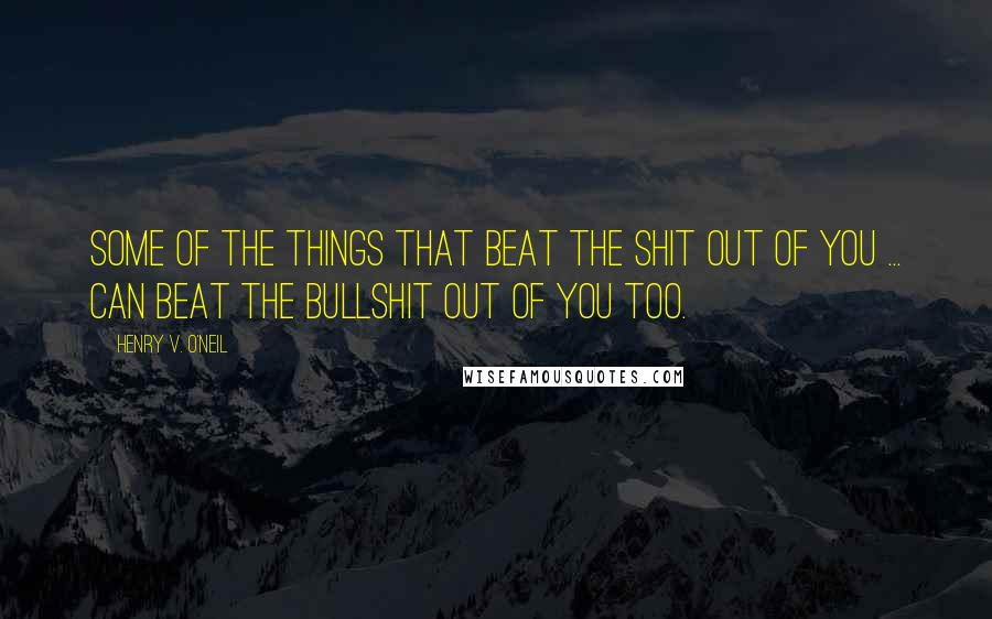 Henry V. O'Neil quotes: Some of the things that beat the shit out of you ... can beat the bullshit out of you too.