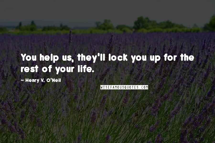 Henry V. O'Neil quotes: You help us, they'll lock you up for the rest of your life.