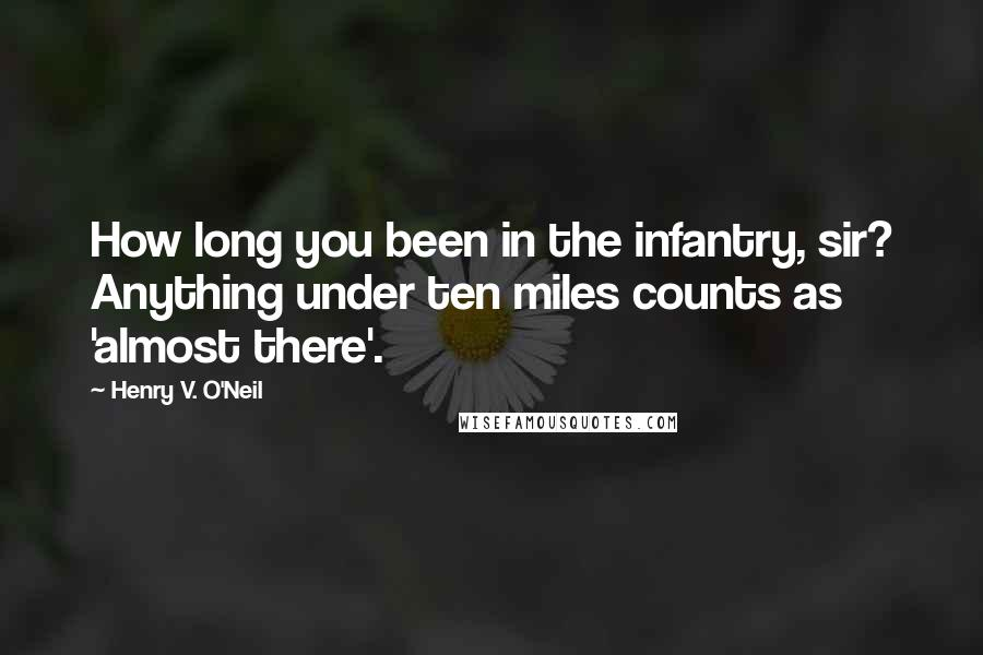 Henry V. O'Neil quotes: How long you been in the infantry, sir? Anything under ten miles counts as 'almost there'.